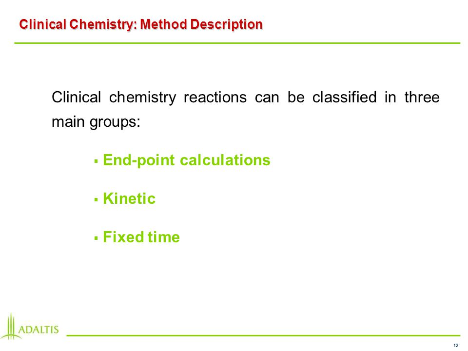 12 Clinical Chemistry: Method Description Clinical chemistry reactions can be classified in three main groups: End-point calculations Kinetic Fixed time
