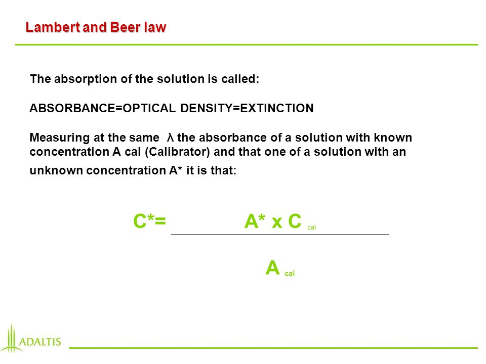 The absorption of the solution is called: ABSORBANCE=OPTICAL DENSITY=EXTINCTION Measuring at the same λ the absorbance of a solution with known concentration A cal (Calibrator) and that one of a solution with an unknown concentration A* it is that: Lambert and Beer law C*=A* x C cal A cal