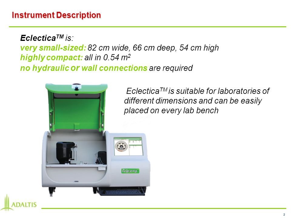 2 Instrument Description Eclectica TM is: very small-sized: 82 cm wide, 66 cm deep, 54 cm high highly compact: all in 0.54 m 2 no hydraulic or wall connections are required Eclectica TM is suitable for laboratories of different dimensions and can be easily placed on every lab bench