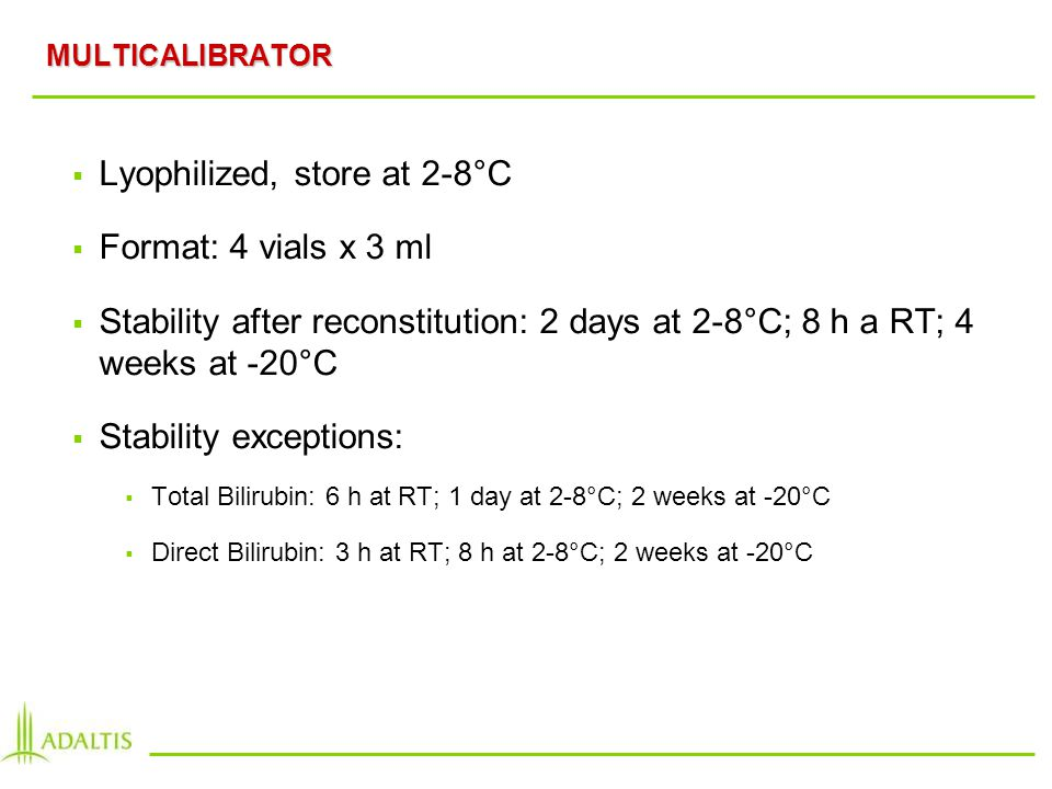 MULTICALIBRATOR Lyophilized, store at 2-8°C Format: 4 vials x 3 ml Stability after reconstitution: 2 days at 2-8°C; 8 h a RT; 4 weeks at -20°C Stability exceptions: Total Bilirubin: 6 h at RT; 1 day at 2-8°C; 2 weeks at -20°C Direct Bilirubin: 3 h at RT; 8 h at 2-8°C; 2 weeks at -20°C