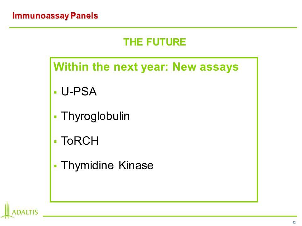 42 Immunoassay Panels THE FUTURE Within the next year: New assays U-PSA Thyroglobulin ToRCH Thymidine Kinase