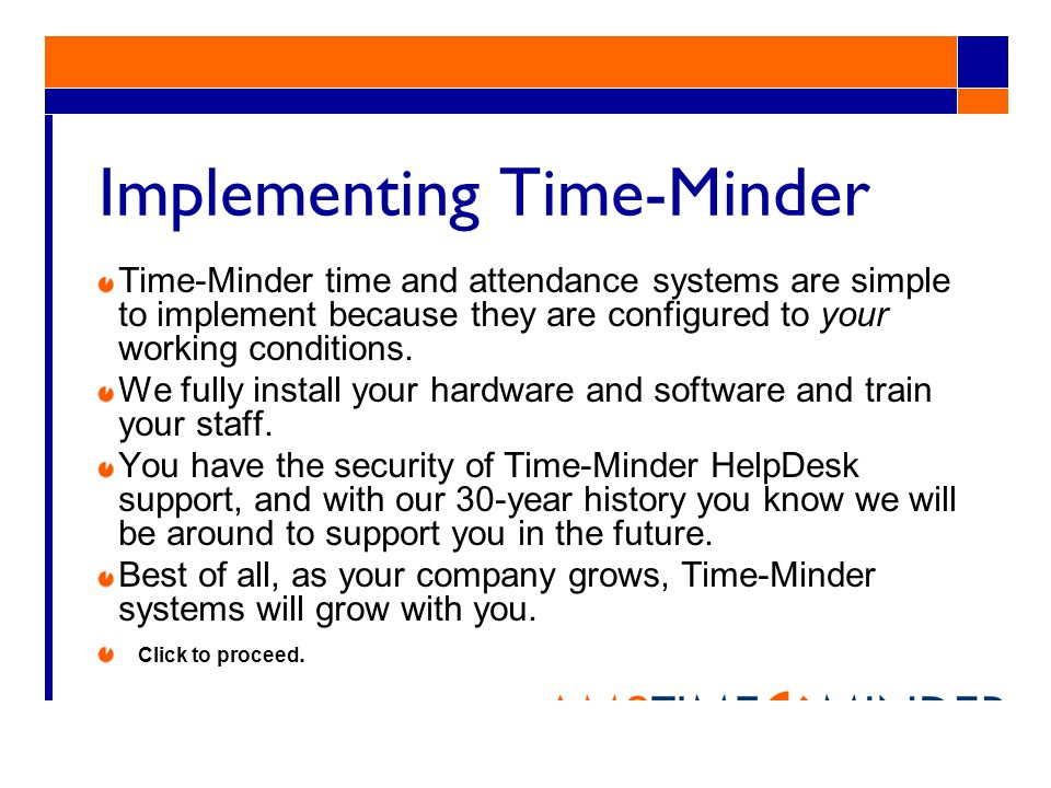 Implementing Time-Minder Time-Minder time and attendance systems are simple to implement because they are configured to your working conditions.
