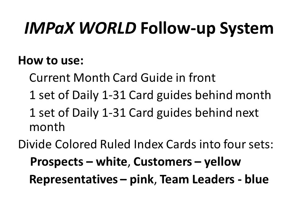IMPaX WORLD Follow-up System How to use: Current Month Card Guide in front 1 set of Daily 1-31 Card guides behind month 1 set of Daily 1-31 Card guides behind next month Divide Colored Ruled Index Cards into four sets: Prospects – white, Customers – yellow Representatives – pink, Team Leaders - blue