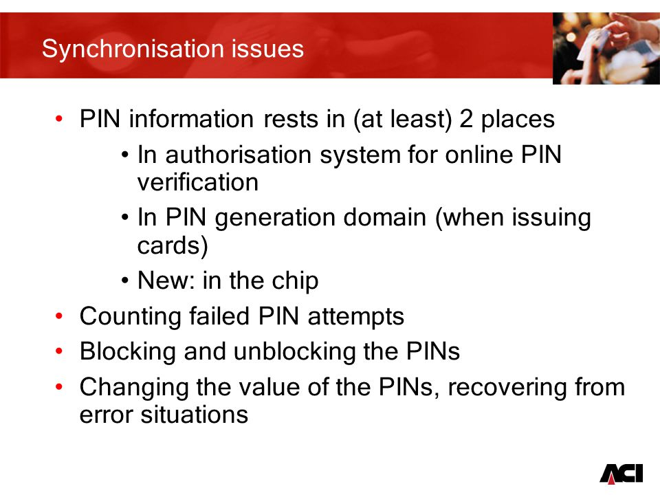 21 Synchronisation issues PIN information rests in (at least) 2 places In authorisation system for online PIN verification In PIN generation domain (when issuing cards) New: in the chip Counting failed PIN attempts Blocking and unblocking the PINs Changing the value of the PINs, recovering from error situations
