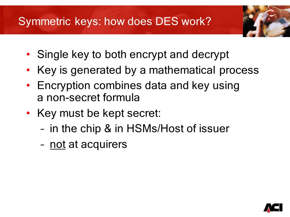 6 EMV Triple DES keys Online Transaction Keys - stored in secure portion of memory in the chip and on the Issuing Host –Online authentication keys – Master Key used to create a card key –Scripting keys Transport keys - used to ensure the secure transport of sensitive data during Issuance –Card Manufacturer –Data Preparation –Bureau/Personalisation Machine