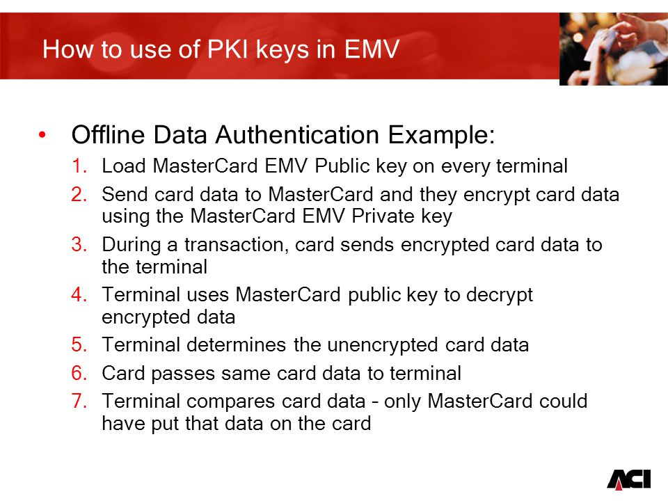 10 Certification Process for Static Data Authentication Use Data prep device to generate Issuer Key pair Send the Issuer public key to the card scheme Scheme returns issuer public key signed with the scheme private key (Issuer Certificate) These are input into the data prep device and validated The issuer certificate is personalised onto each card