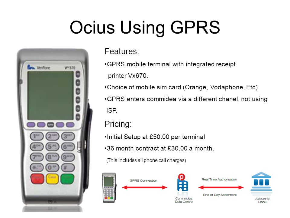 Ocius Using GPRS Features: GPRS mobile terminal with integrated receipt printer Vx670. Choice of mobile sim card (Orange, Vodaphone, Etc) GPRS enters