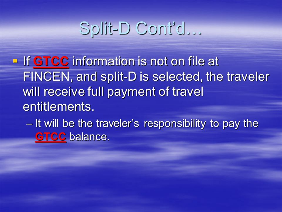 Split-D Contd… If GTCC information is not on file at FINCEN, and split-D is selected, the traveler will receive full payment of travel entitlements. I