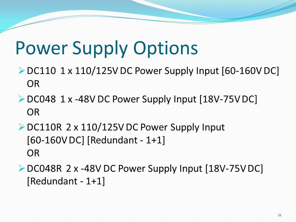 Power Supply Options DC110 1 x 110/125V DC Power Supply Input [60-160V DC] OR DC048 1 x -48V DC Power Supply Input [18V-75V DC] OR DC110R 2 x 110/125V