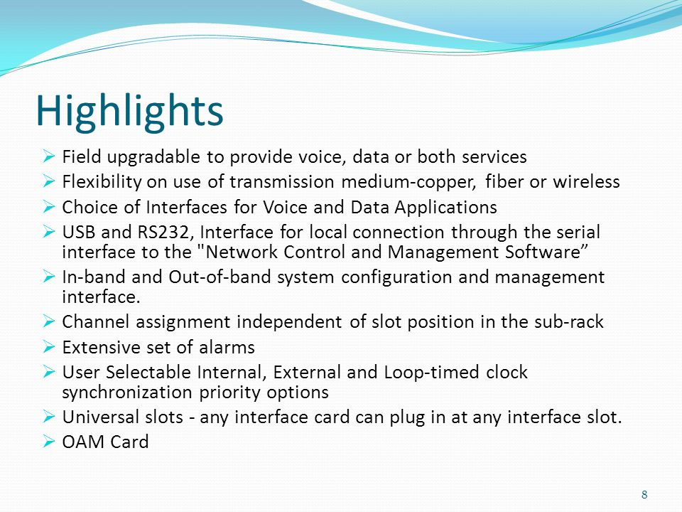 Highlights Field upgradable to provide voice, data or both services Flexibility on use of transmission medium-copper, fiber or wireless Choice of Interfaces for Voice and Data Applications USB and RS232, Interface for local connection through the serial interface to the Network Control and Management Software In-band and Out-of-band system configuration and management interface.