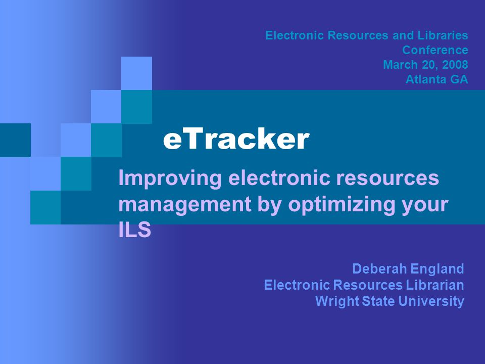 eTracker Improving electronic resources management by optimizing your ILS Electronic Resources and Libraries Conference March 20, 2008 Atlanta GA Deberah England Electronic Resources Librarian Wright State University