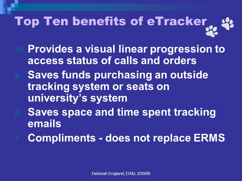 Deberah England, ER&L 3/20/08 Top Ten benefits of eTracker 10. Provides a visual linear progression to access status of calls and orders 9. Saves fund