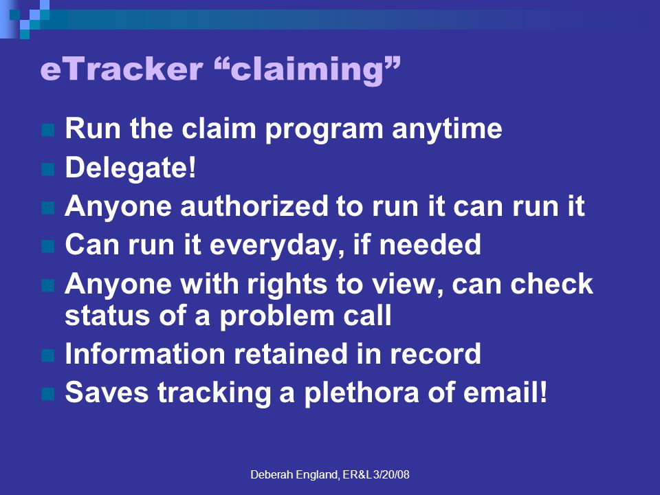 Deberah England, ER&L 3/20/08 eTracker claiming Run the claim program anytime Delegate! Anyone authorized to run it can run it Can run it everyday, if