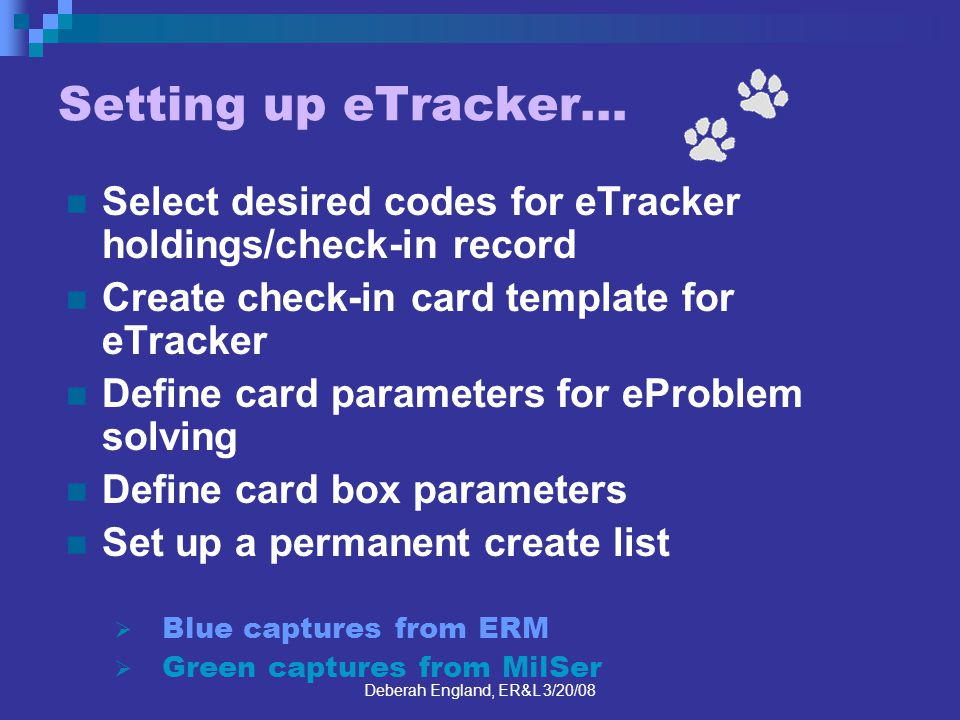 Deberah England, ER&L 3/20/08 Setting up eTracker… Select desired codes for eTracker holdings/check-in record Create check-in card template for eTracker Define card parameters for eProblem solving Define card box parameters Set up a permanent create list Blue captures from ERM Green captures from MilSer