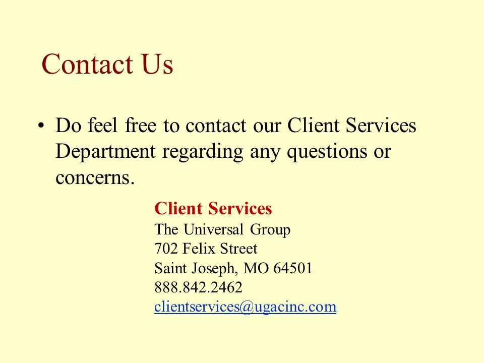 Contact Us Do feel free to contact our Client Services Department regarding any questions or concerns. Client Services The Universal Group 702 Felix S