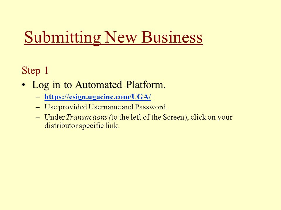 Submitting New Business Step 1 Log in to Automated Platform. –https://esign.ugacinc.com/UGA/https://esign.ugacinc.com/UGA/ –Use provided Username and