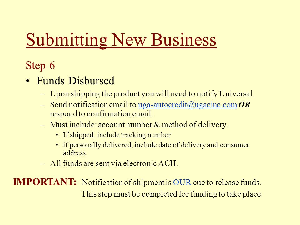 Step 6 Funds Disbursed –Upon shipping the product you will need to notify Universal. –Send notification email to uga-autocredit@ugacinc.com OR respond