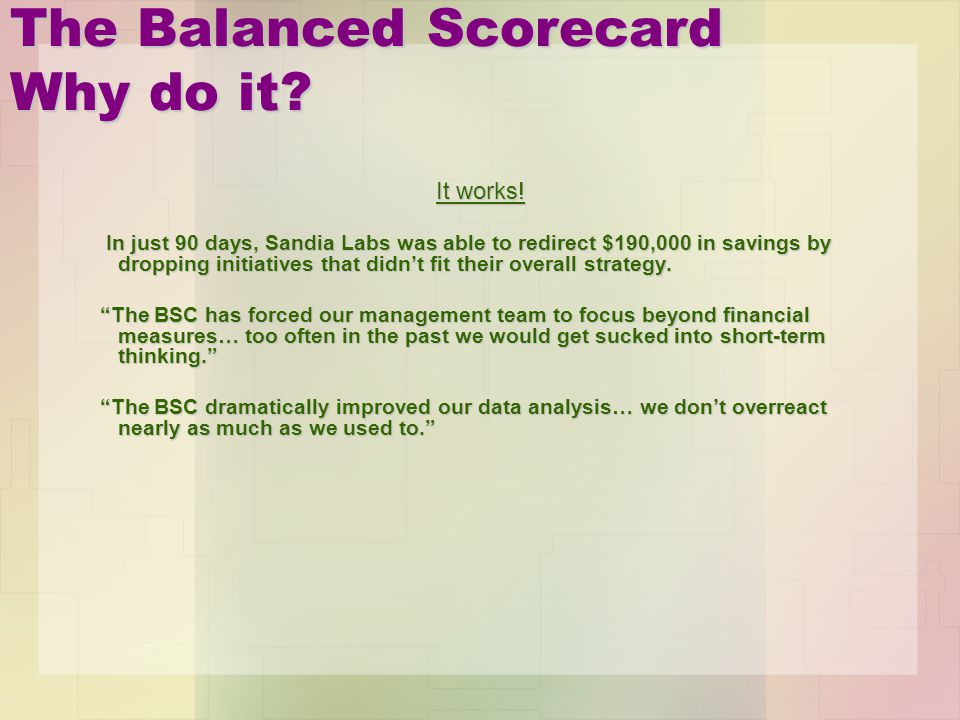 The Balanced Scorecard Why do it? It works! In just 90 days, Sandia Labs was able to redirect $190,000 in savings by dropping initiatives that didnt f