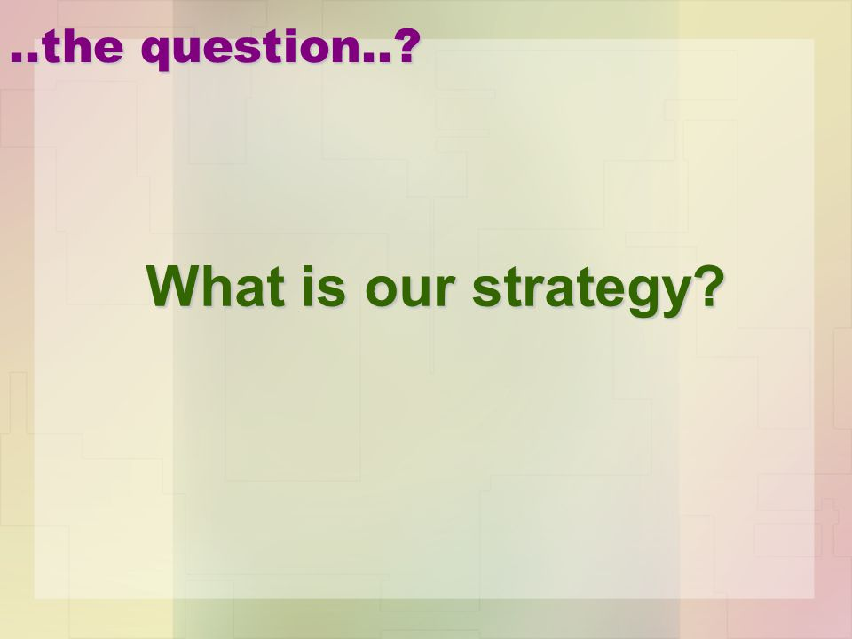 ..the question..? What is our strategy?