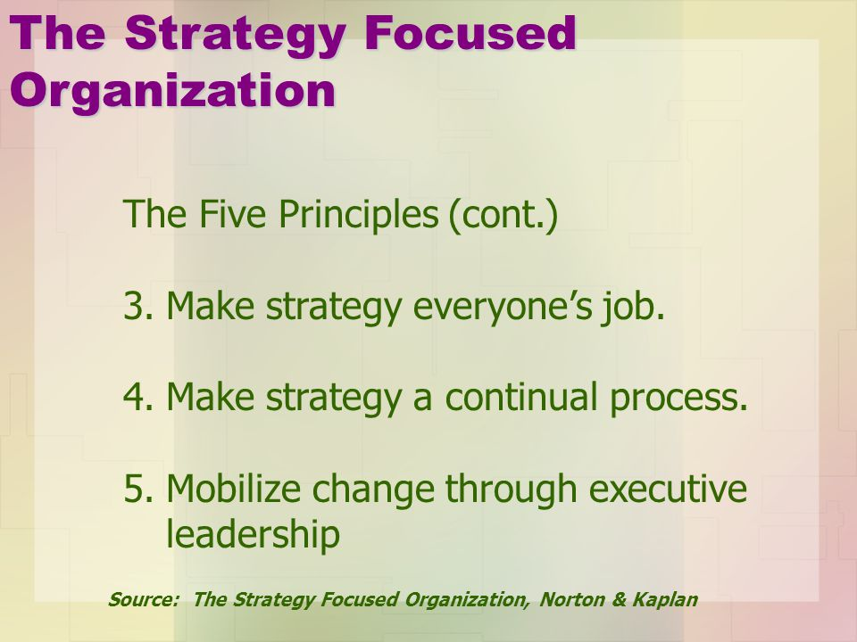 The Five Principles (cont.) 3.Make strategy everyones job. 4.Make strategy a continual process. 5.Mobilize change through executive leadership The Str