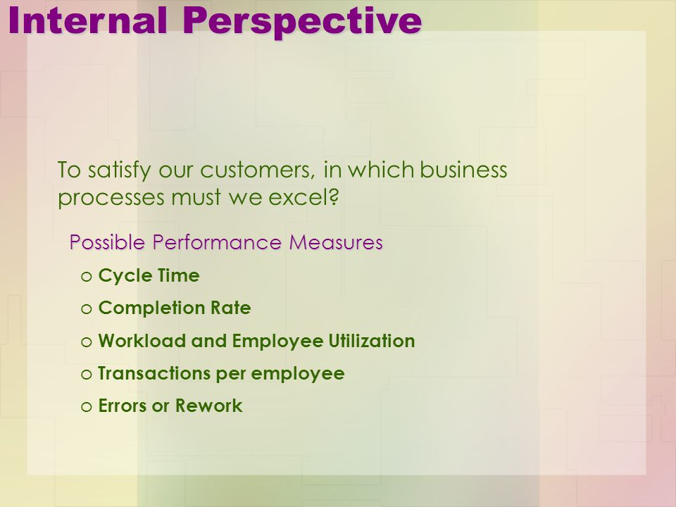 Internal Perspective o Cycle Time o Completion Rate o Workload and Employee Utilization o Transactions per employee o Errors or Rework Possible Perfor