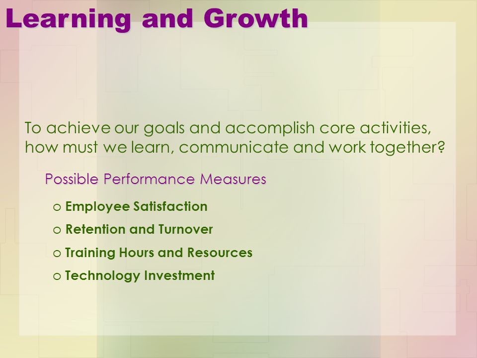 Learning and Growth To achieve our goals and accomplish core activities, how must we learn, communicate and work together? Possible Performance Measur