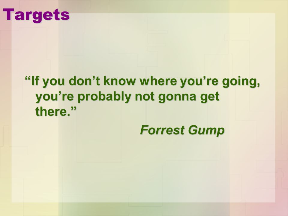 Targets If you dont know where youre going, youre probably not gonna get there. Forrest Gump
