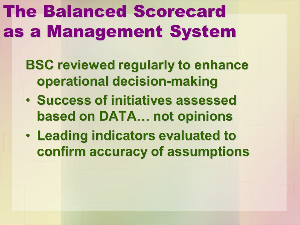 The Balanced Scorecard as a Management System BSC reviewed regularly to enhance operational decision-making Success of initiatives assessed based on D