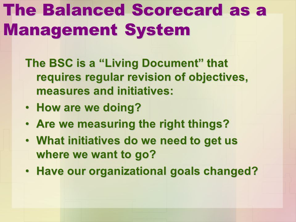 The Balanced Scorecard as a Management System The BSC is a Living Document that requires regular revision of objectives, measures and initiatives: How