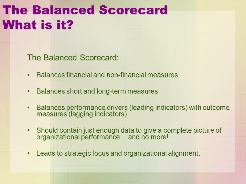 The Balanced Scorecard What is it? The Balanced Scorecard: Balances financial and non-financial measuresBalances financial and non-financial measures