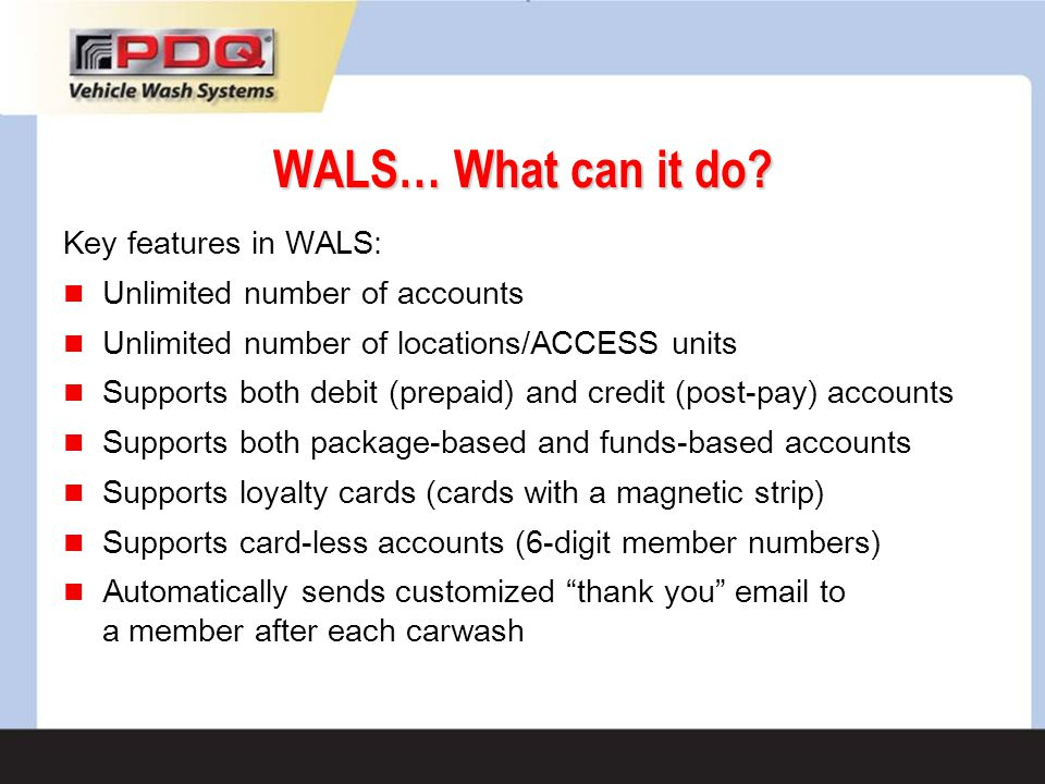 WALS… What can it do? Key features in WALS: Unlimited number of accounts Unlimited number of locations/ACCESS units Supports both debit (prepaid) and