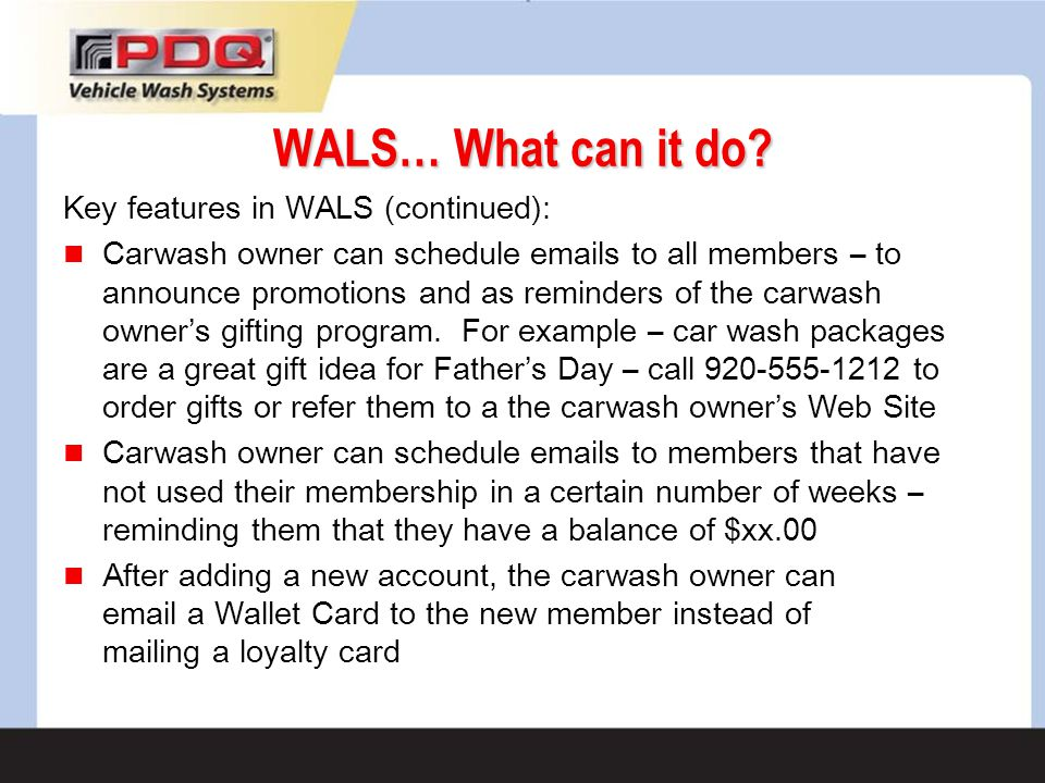 WALS… What can it do? Key features in WALS (continued): Carwash owner can schedule emails to all members – to announce promotions and as reminders of
