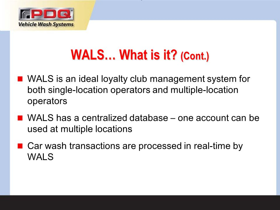 WALS… What is it? (Cont.) WALS is an ideal loyalty club management system for both single-location operators and multiple-location operators WALS has