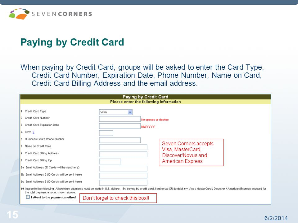 6/2/2014 15 Paying by Credit Card When paying by Credit Card, groups will be asked to enter the Card Type, Credit Card Number, Expiration Date, Phone Number, Name on Card, Credit Card Billing Address and the email address.