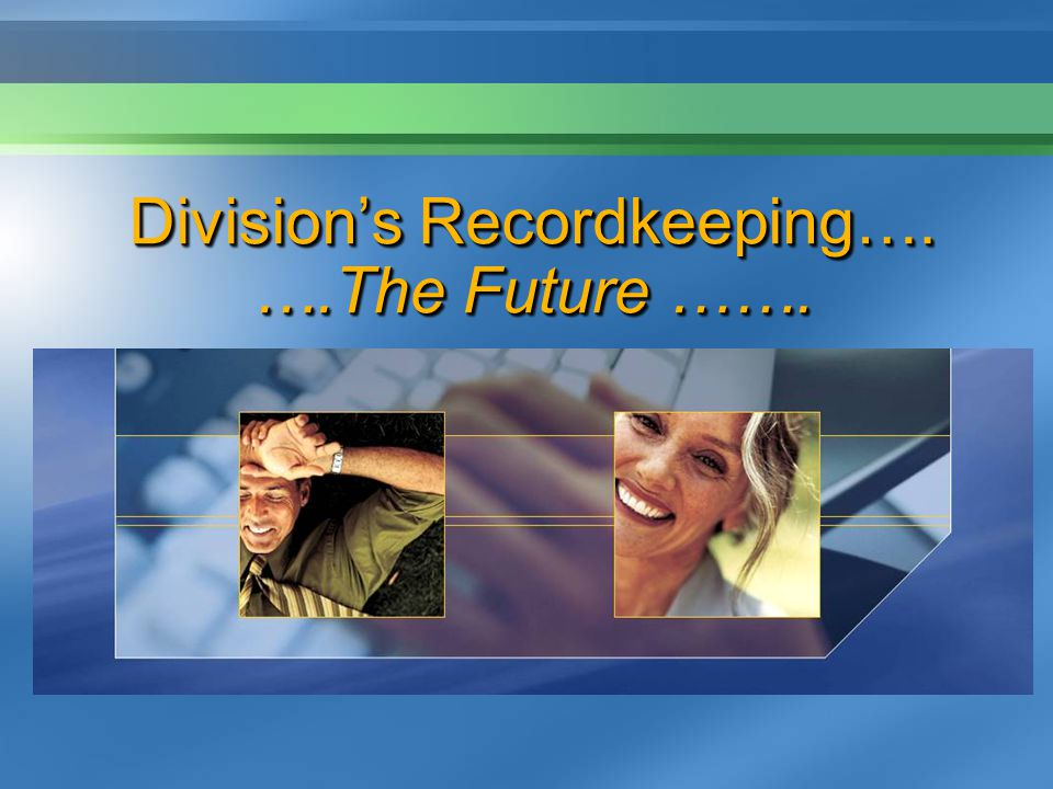 Divisions Recordkeeping…. ….The Future …….