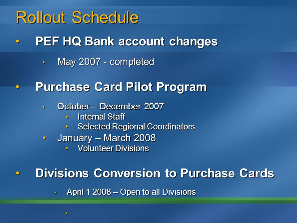 Rollout Schedule PEF HQ Bank account changesPEF HQ Bank account changes May 2007 - completed May 2007 - completed Purchase Card Pilot ProgramPurchase