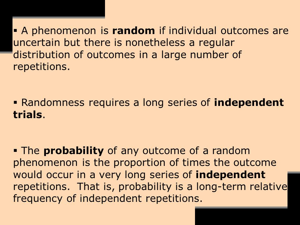 A phenomenon is random if individual outcomes are uncertain but there is nonetheless a regular distribution of outcomes in a large number of repetitio