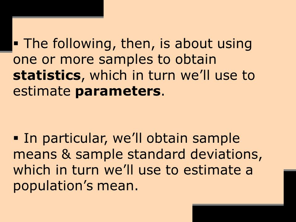 The following, then, is about using one or more samples to obtain statistics, which in turn well use to estimate parameters. In particular, well obtai