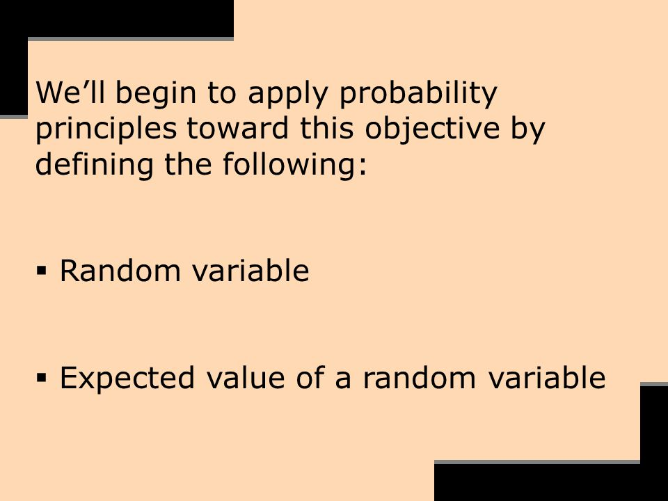 Well begin to apply probability principles toward this objective by defining the following: Random variable Expected value of a random variable
