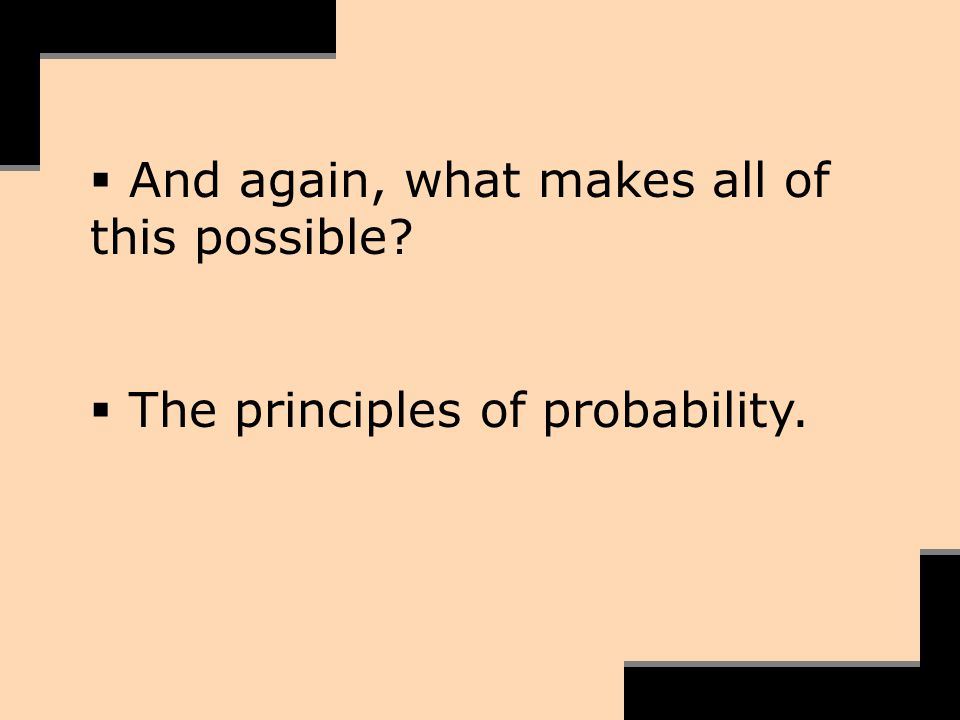 And again, what makes all of this possible? The principles of probability.