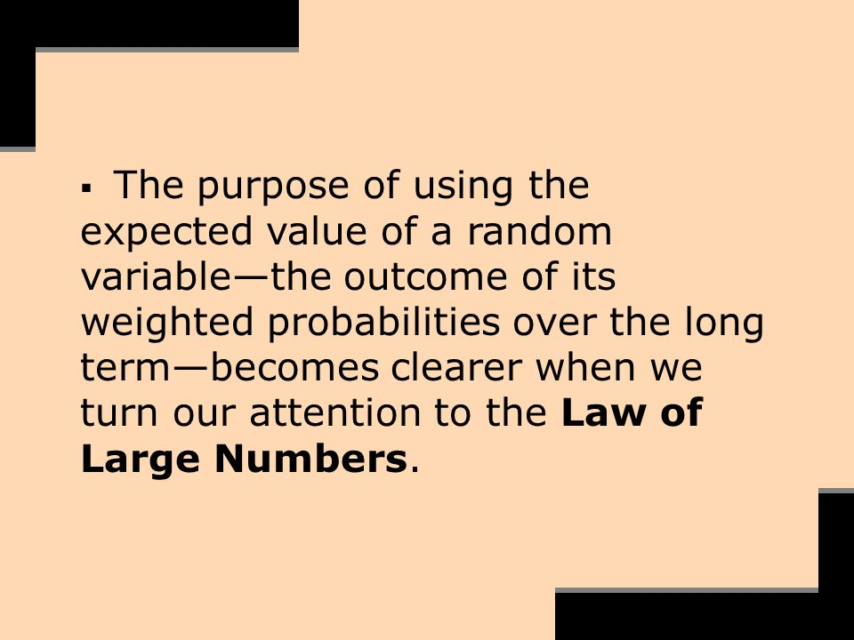The purpose of using the expected value of a random variablethe outcome of its weighted probabilities over the long termbecomes clearer when we turn o