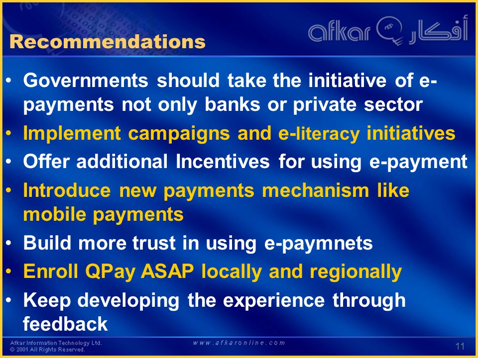11 Recommendations Governments should take the initiative of e- payments not only banks or private sector Implement campaigns and e- literacy initiatives Offer additional Incentives for using e-payment Introduce new payments mechanism like mobile payments Build more trust in using e-paymnets Enroll QPay ASAP locally and regionally Keep developing the experience through feedback