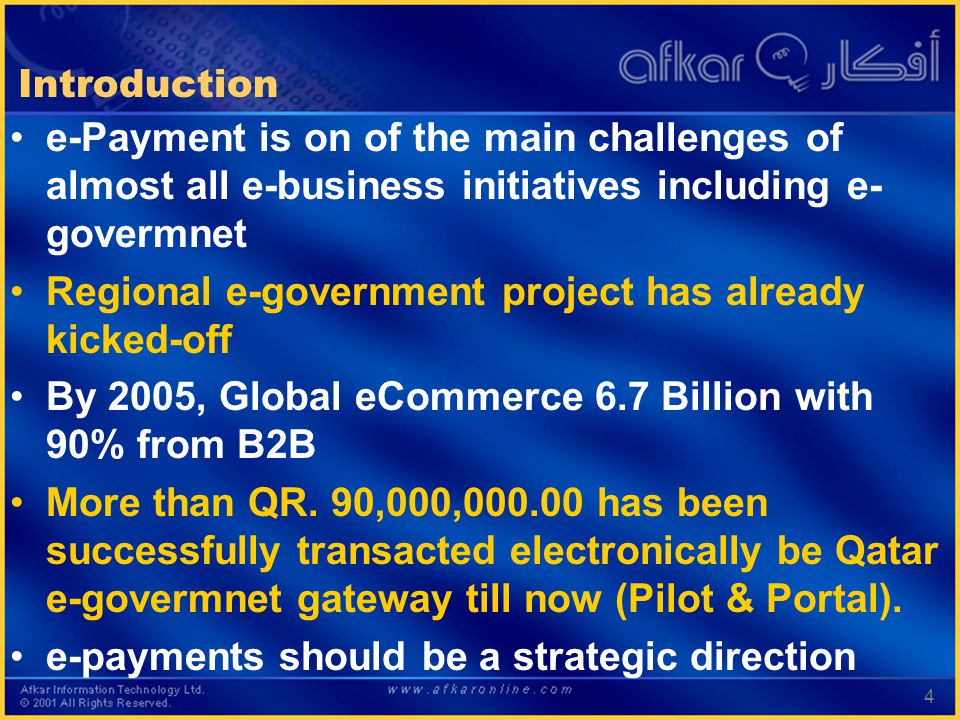 4 Introduction e-Payment is on of the main challenges of almost all e-business initiatives including e- govermnet Regional e-government project has already kicked-off By 2005, Global eCommerce 6.7 Billion with 90% from B2B More than QR.