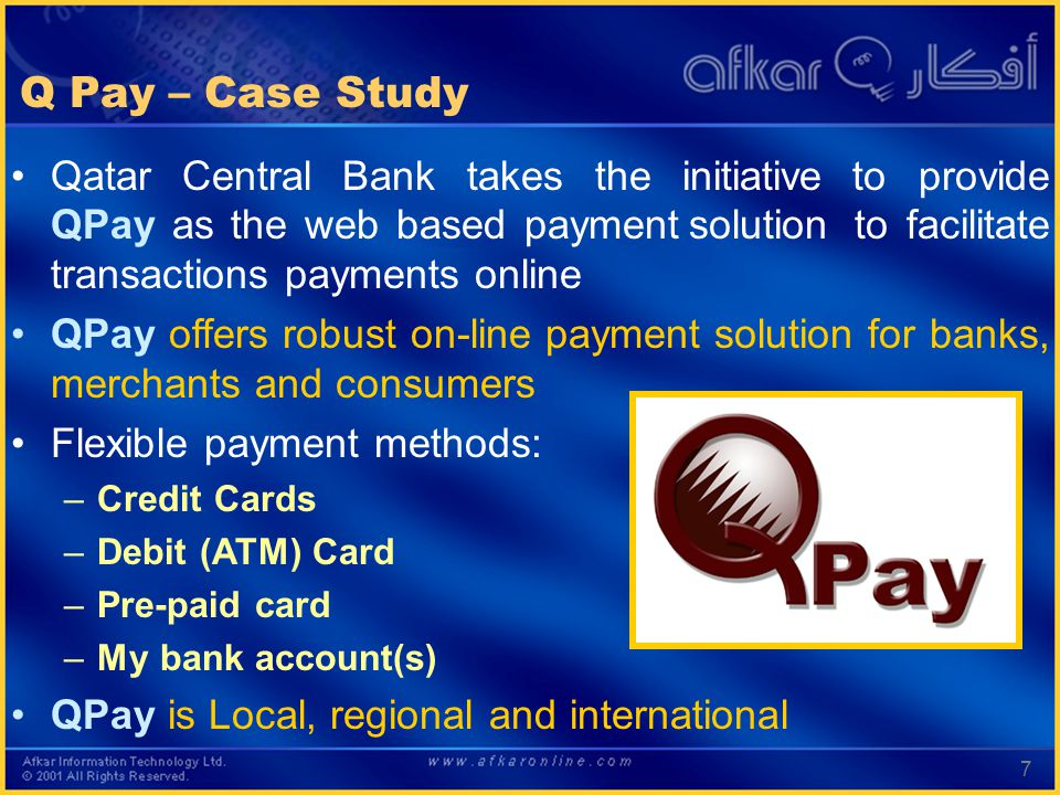 7 Q Pay – Case Study Qatar Central Bank takes the initiative to provide QPay as the web based payment solution to facilitate transactions payments online QPay offers robust on-line payment solution for banks, merchants and consumers Flexible payment methods: –Credit Cards –Debit (ATM) Card –Pre-paid card –My bank account(s) QPay is Local, regional and international