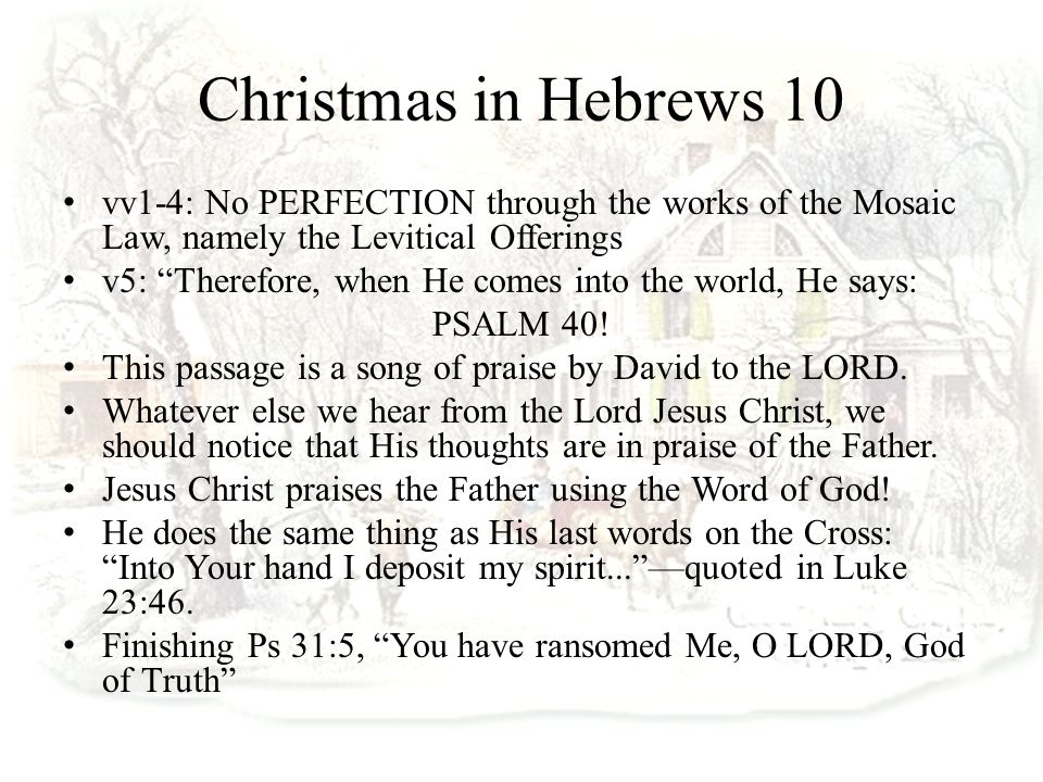 Christmas in Hebrews 10 vv1-4: No PERFECTION through the works of the Mosaic Law, namely the Levitical Offerings v5: Therefore, when He comes into the world, He says: PSALM 40.