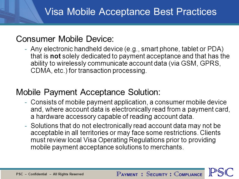 PSC – Confidential – All Rights Reserved Visa Mobile Acceptance Best Practices Consumer Mobile Device: -Any electronic handheld device (e.g., smart ph