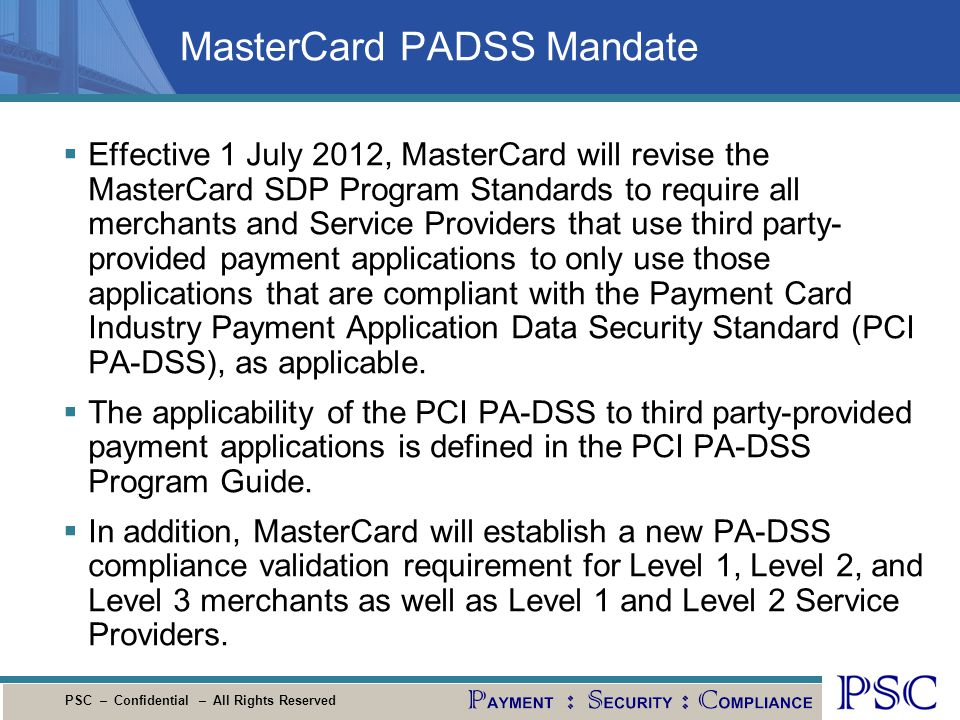 PSC – Confidential – All Rights Reserved MasterCard PADSS Mandate Effective 1 July 2012, MasterCard will revise the MasterCard SDP Program Standards t