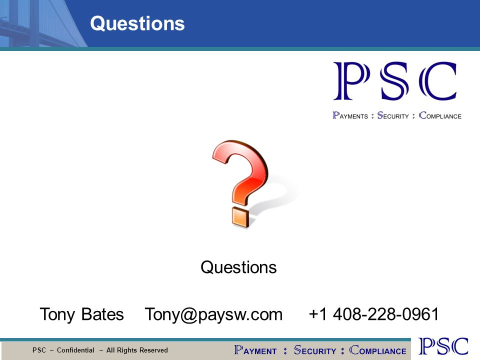 PSC – Confidential – All Rights Reserved Questions Tony Bates Tony@paysw.com +1 408-228-0961