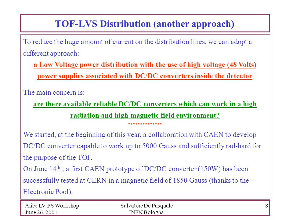 Alice LV PS Workshop June 26, 2001 Salvatore De Pasquale INFN Bologna 8 TOF-LVS Distribution (another approach) To reduce the huge amount of current on the distribution lines, we can adopt a different approach: a Low Voltage power distribution with the use of high voltage (48 Volts) power supplies associated with DC/DC converters inside the detector The main concern is: are there available reliable DC/DC converters which can work in a high radiation and high magnetic field environment.