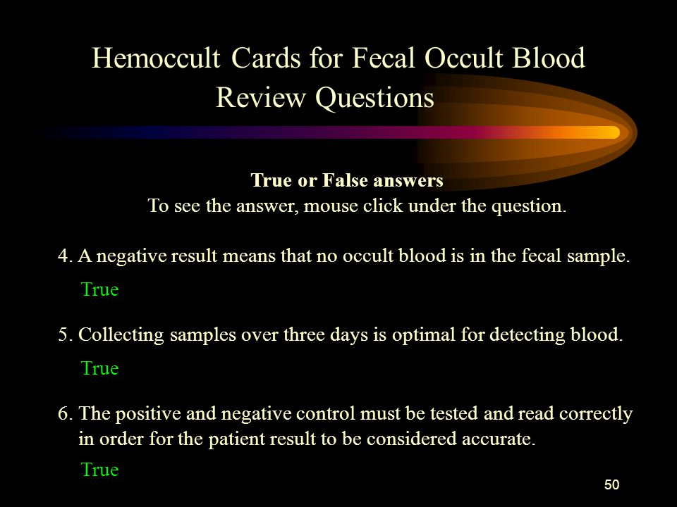 49 1. The Hemoccult cards can be used for any type of body fluid or type. False - they should be used for fecal samples only! 2. A patient result is v